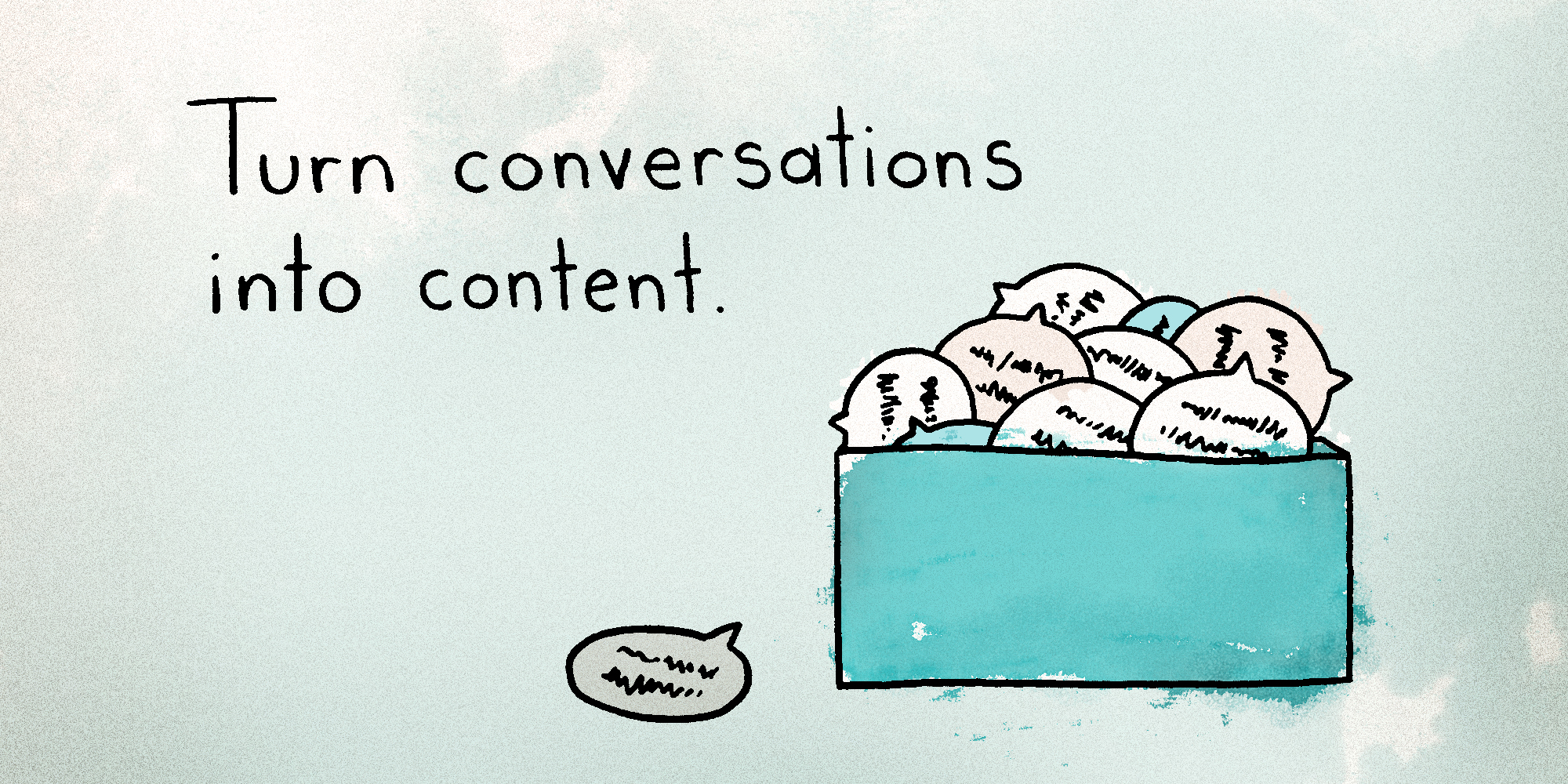 Turn Conversations into Content